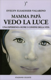MAMMA PAPà VEDO LA LUCE Una esperienza oltre i confini della Vita di Evelyn Elsaesser Valarino