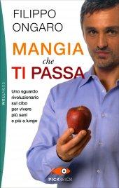 MANGIA CHE TI PASSA Uno sguardo rivoluzionario sul cibo per vivere più sani e più a lungo di Filippo Ongaro