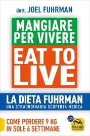 EAT TO LIVE - MANGIARE PER VIVERE La Dieta Fuhrman, una straordinaria scoperta medica - Come perdere 9 kg in sole 6 settimane di Joel Fuhrman