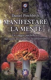 MANIFESTARE LA MENTE Un viaggio psichedelico nel cuore del moderno sciamanesimo di Daniel Pinchbeck