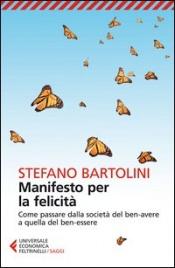 MANIFESTO PER LA FELICITà Come passare dalla società del ben-avere a quella del ben-essere di Stefano Bartolini