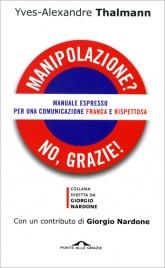MANIPOLAZIONE? NO, GRAZIE! Manuale espresso per una comunicazione franca e rispettosa di Yves-Alexandre Thalmann