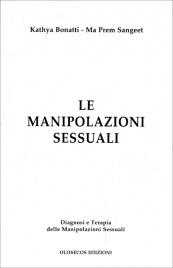 LE MANIPOLAZIONI SESSUALI Diagnosi e terapia delle manipolazioni sessuali di Kathya Bonatti, Ma Prem Sangeet