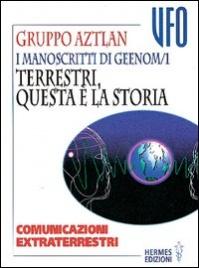 I MANOSCRITTI DI GEENOM - VOL.1: TERRESTRI, QUESTA è LA STORIA Comunicazione extraterrestri di Gruppo Aztlan