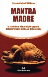 MANTRA MADRE Le tradizioni e le pratiche segrete del matrimonio mistico e del risveglio di Selene Calloni Williams