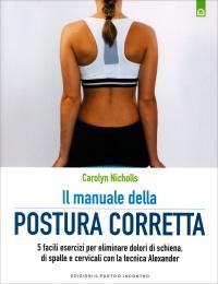 IL MANUALE DELLA POSTURA CORRETTA 5 facili esercizi per eliminare dolori di schiena, di spalle e cervicali con la tecnica Alexander di Carolyn Nicholls