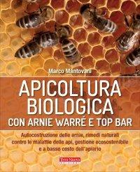 APICOLTURA BIOLOGICA CON ARNIE WARRé E TOP BAR Autocostruzione delle arnie, rimedi naturali contro la malattie delle api, gestione ecosostenbile e a basso costo dell'apiario di Marco Mantovani