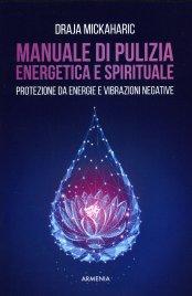 MANUALE DI PULIZIA ENERGETICA E SPIRITUALE Protezione da energie e vibrazioni negative di Draja Mickaharic