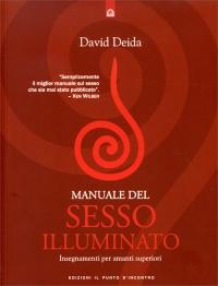 MANUALE DEL SESSO ILLUMINATO Insegnamenti per amanti superiori di David Deida