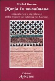 MARIA LA MUSULMANA Importanza e significato della madre del Messia nel Corano di Michel Dousse