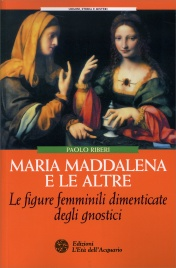 MARIA MADDALENA E LE ALTRE Le figure femminili dimenticate degli gnostici di Paolo Riberi