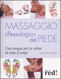 MASSAGGIO RIFLESSOLOGICO DEL PIEDE Una terapia per la salute di tutto il corpo di Clara Bianca Erede