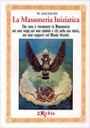LA MASSONERIA INIZIATICA Che cos'è veramente la massoneria nei suoi scopi, nei suoi simboli e riti, nella sua storia, nei suoi rapporti col mondo occulto di W. Anceschi