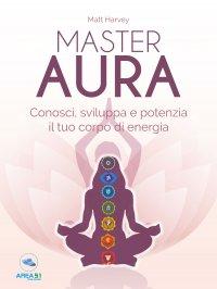 MASTER AURA (EBOOK) Conosci, sviluppa e potenzia il tuo corpo di energia di Matt Harvey