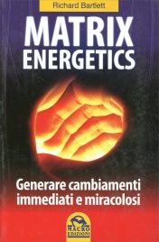MATRIX ENERGETICS (VECCHIA EDIZIONE) Generare cambiamenti immediati e miracolosi di Richard Bartlett