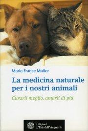 LA MEDICINA NATURALE PER I NOSTRI ANIMALI Curarli meglio, amarli di più di Marie France Muller