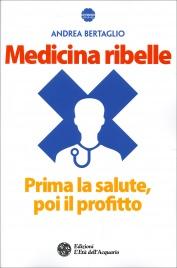 MEDICINA RIBELLE Prima la salute, poi il profitto di Andrea Bertaglio