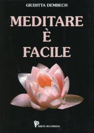 MEDITARE è FACILE (CON CD DI MEDITAZIONI ALLEGATO) Nel CD: cinque meditazioni ideate da Giuditta Dembech di Giuditta Dembech