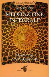 MEDITAZIONE INTEGRALE Mindfulness e crescita personale di Ken Wilber