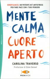 MENTE CALMA CUORE APERTO Mindfulness: un potente kit antistress per fare pace con i tuoi pensieri di Carolina Traverso