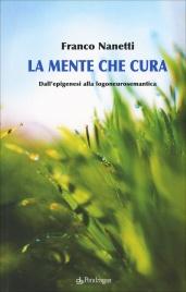 LA MENTE CHE CURA Dall'epigenesi alla logoneurosemantica di Franco Nanetti