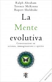 LA MENTE EVOLUTIVA Conversazioni su scienza, immaginazione e spirito di Rupert Sheldrake, Ralph Abraham, Terence Mc Kenna