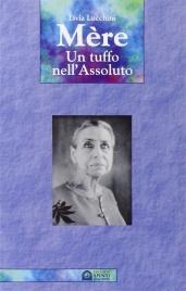 MèRE - UN TUFFO NELL'ASSOLUTO Una delle donne più forti e carismatiche del secolo scorso, principale discepola di Sri Aurobindo di Livia Lucchini