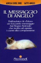 IL MESSAGGIO DI ANGELO Dall'autrice di Telos un toccante messaggio dal Regno Animale che invita ad aprire i cuori della compassione di Aurelia Louise Jones, Gatto Angelo