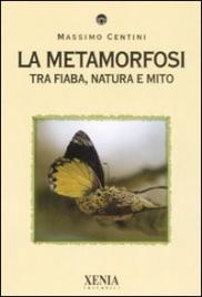 LA METAMORFOSI Tra fiaba, natura e mito di Massimo Centini