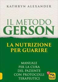 IL METODO GERSON - LA NUTRIZIONE PER GUARIRE Manuale per la cura del paziente con protocolli terapeutici di Kathryn Alexander