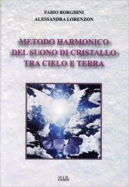 METODO HARMONICO DEL SUONO DI CRISTALLO TRA CIELO E TERRA di Fabio Borghini, Alessandra Lorenzon