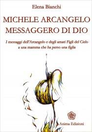 MICHELE ARCANGELO MESSAGGERO DI DIO I messaggi dell'Arcangelo e degli amati Figli del Cielo a una mamma che ha perso una figlia di Elena Bianchi