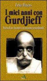 I MIEI ANNI CON GURDJIEFF Storia di un incontro con un uomo straordinario di Fritz Peters