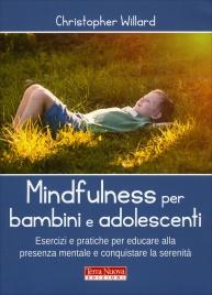 MINDFULNESS PER BAMBINI E ADOLESCENTI Esercizi e pratiche per educare alla presenza mentale e conquistare la serenità di Christopher Willard
