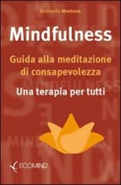 MINDFULNESS Guida alla meditazione di consapevolezza - Una terapia per tutti di Antonella Montano