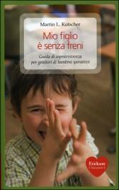 MIO FIGLIO è SENZA FRENI Guida di sopravvivenza per genitori di bambini iperattivi di Martin L. Kutscher