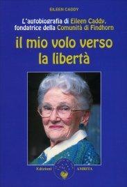 IL MIO VOLO VERSO LA LIBERTà L'autobiografia di Eileen Caddy, fondatrice della comunità di Findhorn di Eileen Caddy