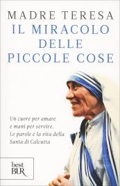 IL MIRACOLO DELLE PICCOLE COSE Un cuore per amare e mani per servire. Le parole e la vita della Santa di Calcutta di Madre Teresa