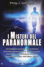 I MISTERI DEL PARANORMALE Un'indagine accurata sui numerosi fenomeni paranormali di questo mondo, dagli UFO alle misteriose creature apparse nel corso dell'ultimo secolo di Philip J. Imbrognn