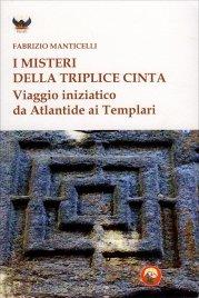 I MISTERI DELLA TRIPLICE CINTA Viaggio iniziatico da Atlantide ai Templari di Fabrizio Manticelli