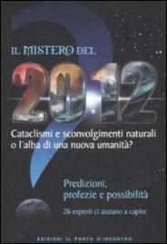 IL MISTERO DEL 2012 Cataclismi e sconvolgimenti naturali o l'alba di una nuova umanità? di Autori Vari