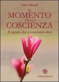 IL MOMENTO DELLA COSCIENZA Il sapere che ti condurrà oltre di Fabio Maselli