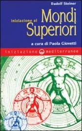 INIZIAZIONE AI MONDI SUPERIORI A cura di Paola Giovetti di Rudolf Steiner