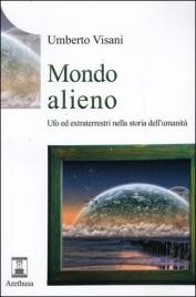 MONDO ALIENO Ufo ed extraterrestri nella storia dell'umanità di Umberto Visani