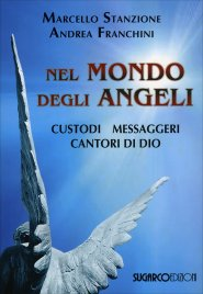 NEL MONDO DEGLI ANGELI Custodi, messaggeri, cantori di Dio di Marcello Stanzione, Andrea Franchini