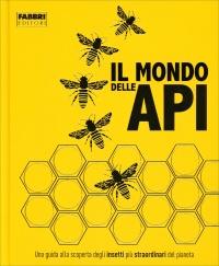 IL MONDO DELLE API Una guida alla scoperta degli insetti più straordinari del pianeta