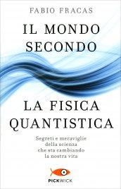 IL MONDO SECONDO LA FISICA QUANTISTICA Segreti e meraviglie della scienza che sta cambiando la nostra vita di Fabio Fracas