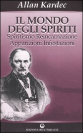 IL MONDO DEGLI SPIRITI Spiritismo, reincarnazione, apparizioni, infestazioni di Allan Kardec