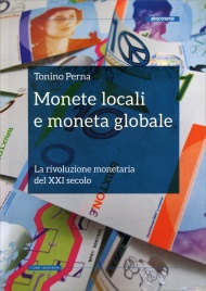 MONETE LOCALI E MONETA GLOBALE La rivoluzione monetaria del XXI secolo di Tonino Perna