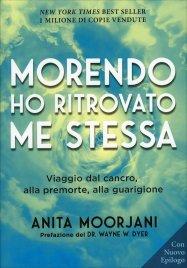 MORENDO HO RITROVATO ME STESSA Viaggio dal cancro, alla premorte, alla guarigione di Anita Moorjani